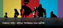 поиск игр- игры титаны на сайте
