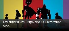 Топ онлайн игр - игры про Юных титанов здесь