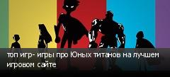 топ игр- игры про Юных титанов на лучшем игровом сайте