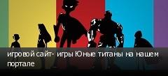 игровой сайт- игры Юные титаны на нашем портале