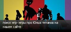 поиск игр- игры про Юных титанов на нашем сайте