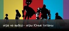 игра на выбор - игры Юные титаны