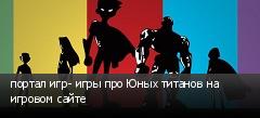 портал игр- игры про Юных титанов на игровом сайте