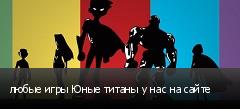 любые игры Юные титаны у нас на сайте