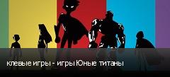 клевые игры - игры Юные титаны