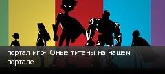 портал игр- Юные титаны на нашем портале