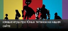 клевые игры про Юных титанов на нашем сайте