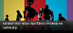 каталог игр- игры про Юных титанов на сайте игр