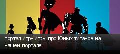 портал игр- игры про Юных титанов на нашем портале