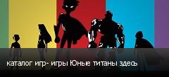 каталог игр- игры Юные титаны здесь