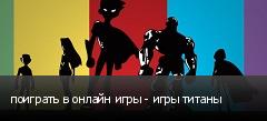 поиграть в онлайн игры - игры титаны