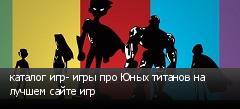 каталог игр- игры про Юных титанов на лучшем сайте игр