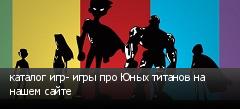 каталог игр- игры про Юных титанов на нашем сайте
