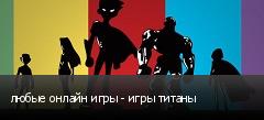 любые онлайн игры - игры титаны