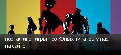портал игр- игры про Юных титанов у нас на сайте