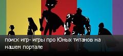 поиск игр- игры про Юных титанов на нашем портале
