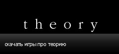 скачать игры про теорию