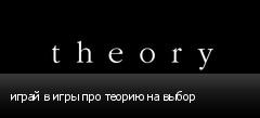 играй в игры про теорию на выбор