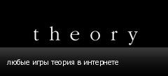 любые игры теория в интернете