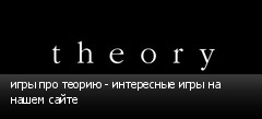 игры про теорию - интересные игры на нашем сайте