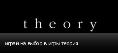 играй на выбор в игры теория