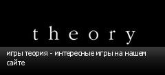 игры теория - интересные игры на нашем сайте