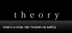 играть в игры про теорию на выбор