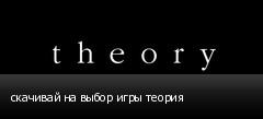 скачивай на выбор игры теория