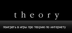 поиграть в игры про теорию по интернету
