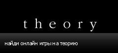 найди онлайн игры на теорию
