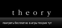 поиграть бесплатно в игры теория тут