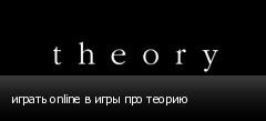 играть online в игры про теорию