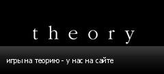 игры на теорию - у нас на сайте