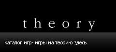 каталог игр- игры на теорию здесь