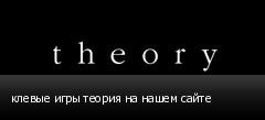 клевые игры теория на нашем сайте