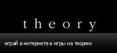 играй в интернете в игры на теорию