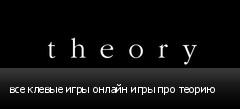 все клевые игры онлайн игры про теорию