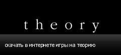 скачать в интернете игры на теорию