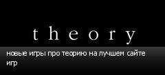 новые игры про теорию на лучшем сайте игр