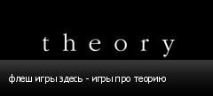 флеш игры здесь - игры про теорию