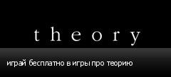 играй бесплатно в игры про теорию