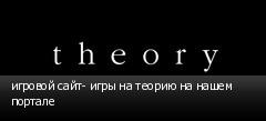 игровой сайт- игры на теорию на нашем портале