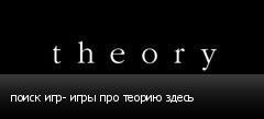 поиск игр- игры про теорию здесь