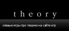 клевые игры про теорию на сайте игр