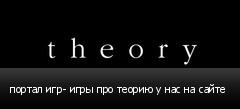 портал игр- игры про теорию у нас на сайте