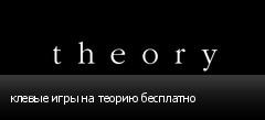 клевые игры на теорию бесплатно