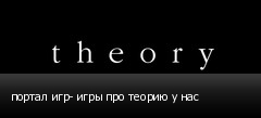портал игр- игры про теорию у нас