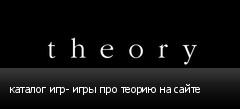 каталог игр- игры про теорию на сайте
