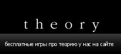 бесплатные игры про теорию у нас на сайте
