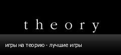 игры на теорию - лучшие игры